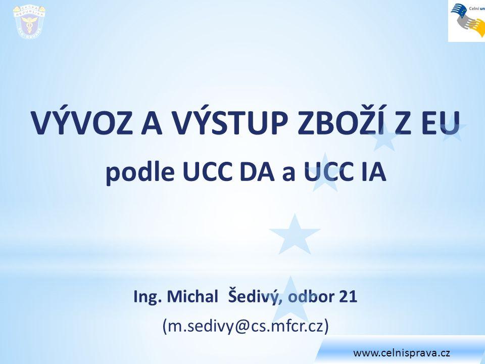 VÝVOZ A VÝSTUP ZBOŽÍ Z EU podle UCC DA a UCC IA Ing. Michal Šedivý, odbor 21 (m.sedivy@cs.mfcr.cz) www.celnisprava.cz