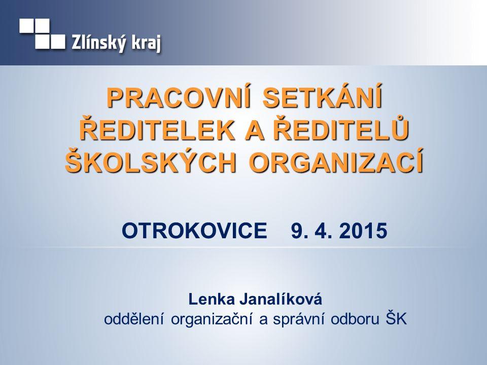PRACOVNÍ SETKÁNÍ ŘEDITELEK A ŘEDITELŮ ŠKOLSKÝCH ORGANIZACÍ Lenka Janalíková oddělení organizační a správní odboru ŠK OTROKOVICE 9. 4. 2015