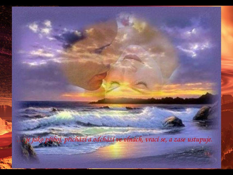 … je jako příboj, přichází a odchází ve vlnách, vrací se, a zase ustupuje.