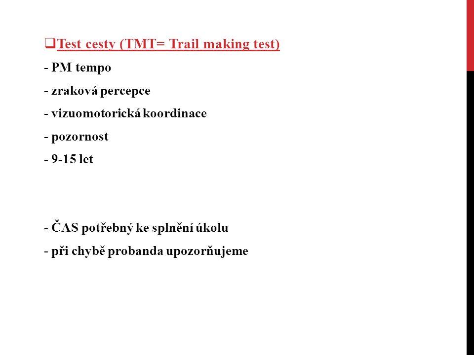  Test cesty (TMT= Trail making test) - PM tempo - zraková percepce - vizuomotorická koordinace - pozornost - 9-15 let - ČAS potřebný ke splnění úkolu - při chybě probanda upozorňujeme