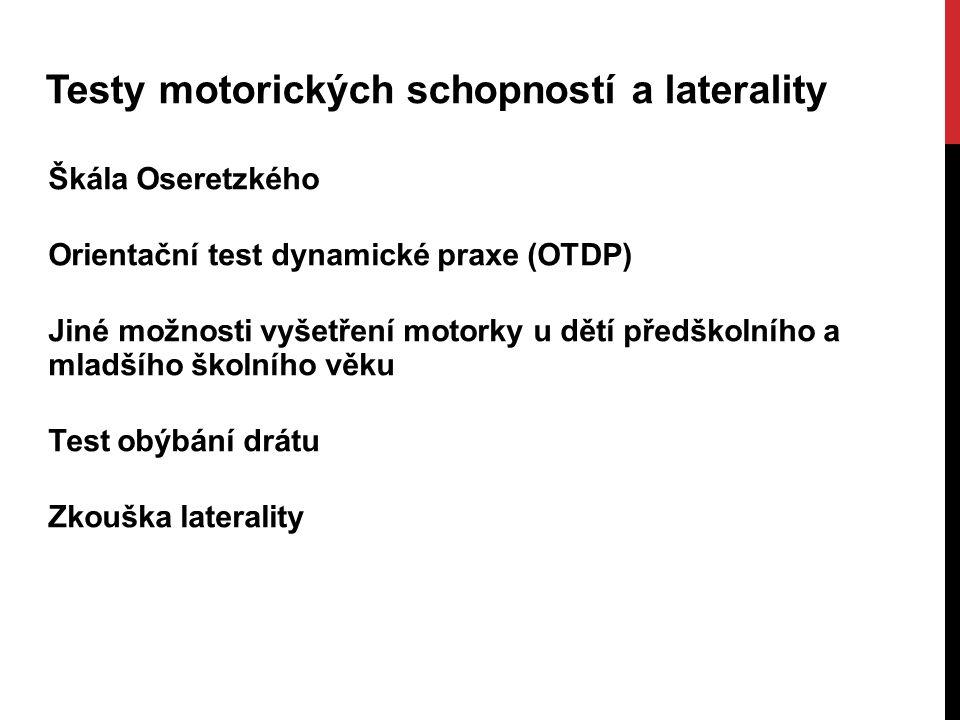 Testy motorických schopností a laterality Škála Oseretzkého Orientační test dynamické praxe (OTDP) Jiné možnosti vyšetření motorky u dětí předškolního a mladšího školního věku Test obýbání drátu Zkouška laterality