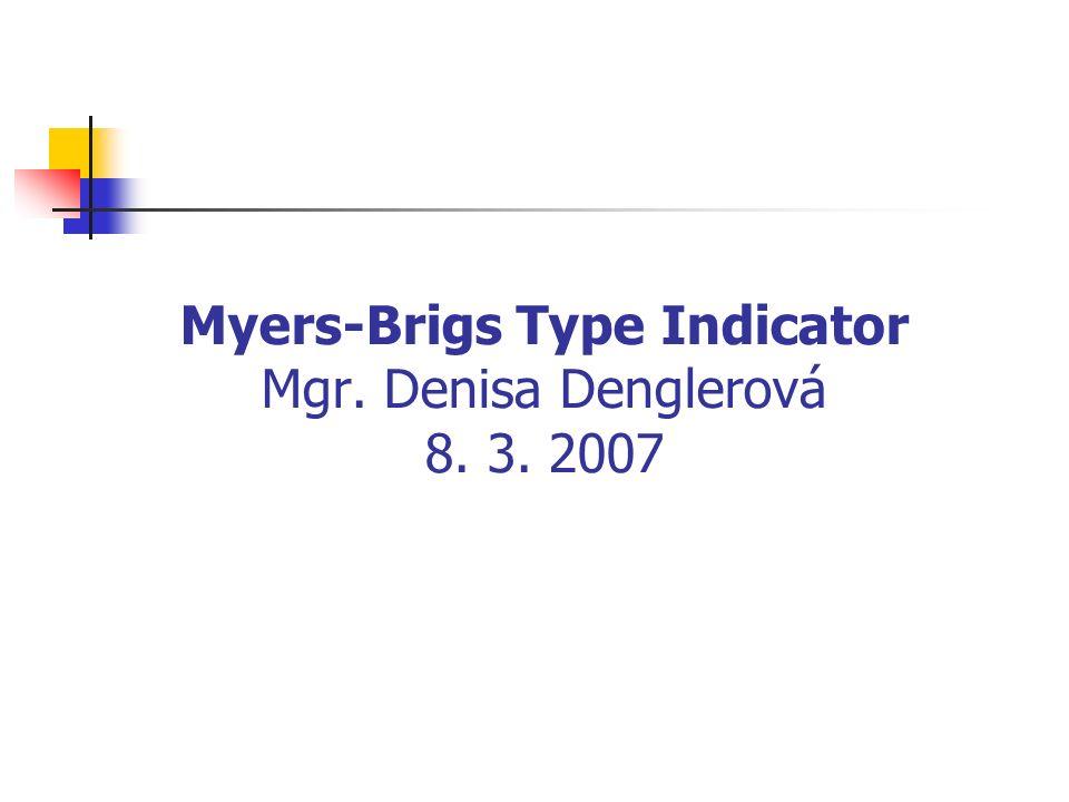 Myers-Brigs Type Indicator Mgr. Denisa Denglerová 8. 3. 2007