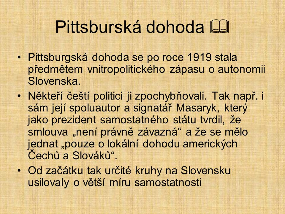 Pittsburská dohoda  Pittsburgská dohoda se po roce 1919 stala předmětem vnitropolitického zápasu o autonomii Slovenska. Někteří čeští politici ji zpo