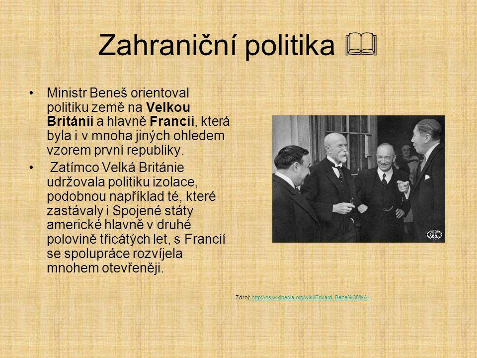 Zahraniční politika  Ministr Beneš orientoval politiku země na Velkou Británii a hlavně Francii, která byla i v mnoha jiných ohledem vzorem první rep