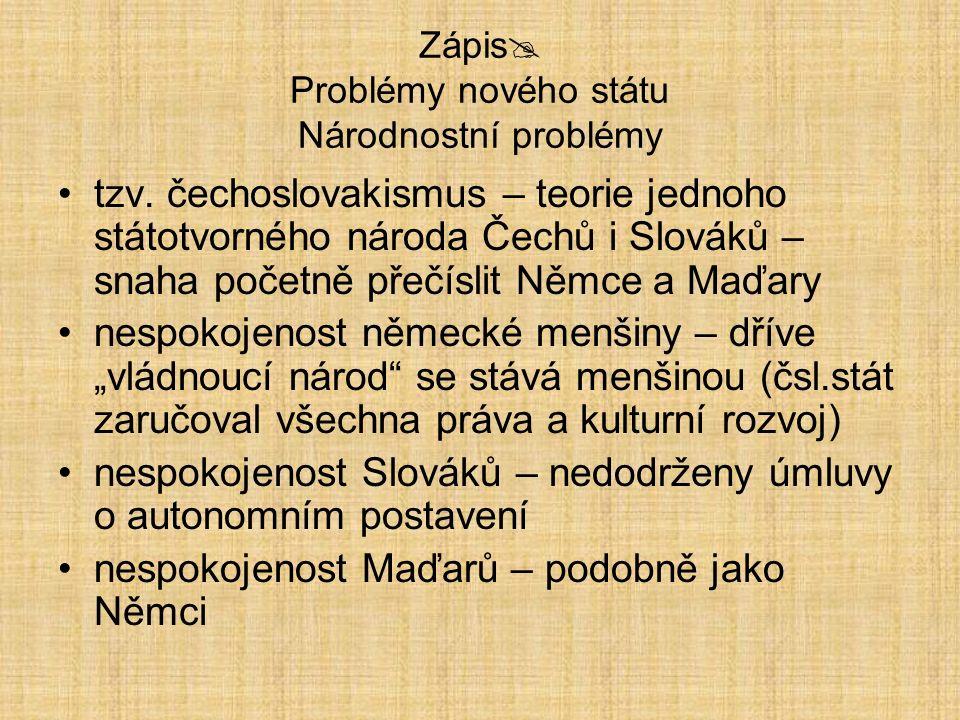 Zápis  Problémy nového státu Národnostní problémy tzv. čechoslovakismus – teorie jednoho státotvorného národa Čechů i Slováků – snaha početně přečísl