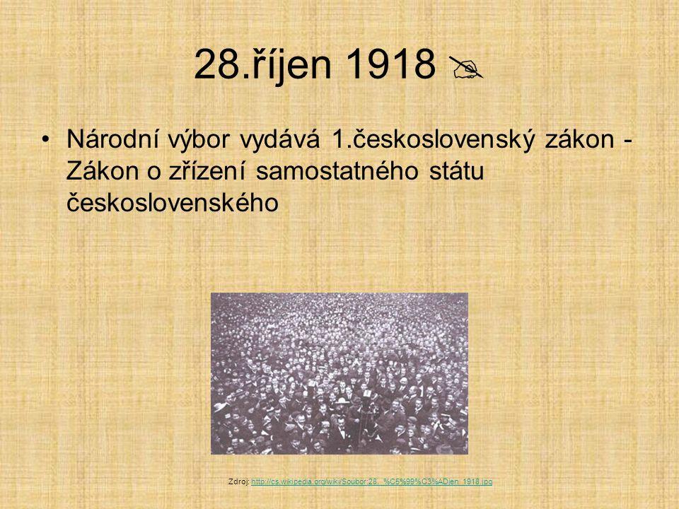 28.říjen 1918  Národní výbor vydává 1.československý zákon - Zákon o zřízení samostatného státu československého Zdroj: http://cs.wikipedia.org/wiki/