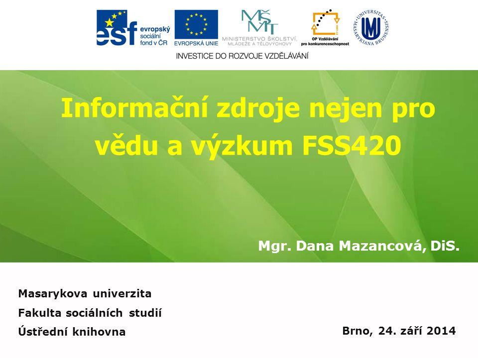 Informační zdroje nejen pro vědu a výzkum FSS420 Mgr. Dana Mazancová, DiS. Brno, 24. září 2014 Masarykova univerzita Fakulta sociálních studií Ústředn