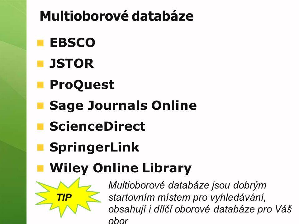 EBSCO JSTOR ProQuest Sage Journals Online ScienceDirect SpringerLink Wiley Online Library TIP Multioborové databáze jsou dobrým startovním místem pro vyhledávání, obsahují i dílčí oborové databáze pro Váš obor Multioborové databáze