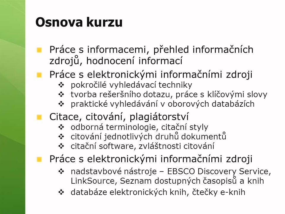 Osnova kurzu Práce s informacemi, přehled informačních zdrojů, hodnocení informací Práce s elektronickými informačními zdroji  pokročilé vyhledávací techniky  tvorba rešeršního dotazu, práce s klíčovými slovy  praktické vyhledávání v oborových databázích Citace, citování, plagiátorství  odborná terminologie, citační styly  citování jednotlivých druhů dokumentů  citační software, zvláštnosti citování Práce s elektronickými informačními zdroji  nadstavbové nástroje – EBSCO Discovery Service, LinkSource, Seznam dostupných časopisů a knih  databáze elektronických knih, čtečky e-knih