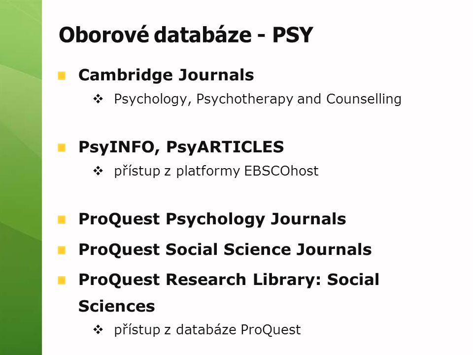 Oborové databáze - PSY Cambridge Journals  Psychology, Psychotherapy and Counselling PsyINFO, PsyARTICLES  přístup z platformy EBSCOhost ProQuest Psychology Journals ProQuest Social Science Journals ProQuest Research Library: Social Sciences  přístup z databáze ProQuest