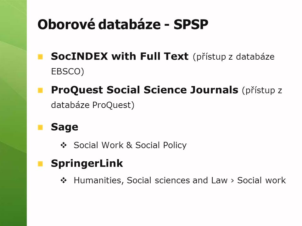 Oborové databáze - SPSP SocINDEX with Full Text (přístup z databáze EBSCO) ProQuest Social Science Journals (přístup z databáze ProQuest) Sage  Social Work & Social Policy SpringerLink  Humanities, Social sciences and Law › Social work