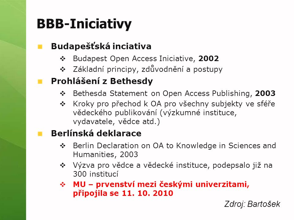 BBB-Iniciativy Budapešťská inciativa  Budapest Open Access Iniciative, 2002  Základní principy, zdůvodnění a postupy Prohlášení z Bethesdy  Bethesda Statement on Open Access Publishing, 2003  Kroky pro přechod k OA pro všechny subjekty ve sféře vědeckého publikování (výzkumné instituce, vydavatele, vědce atd.) Berlínská deklarace  Berlin Declaration on OA to Knowledge in Sciences and Humanities, 2003  Výzva pro vědce a vědecké instituce, podepsalo již na 300 institucí  MU – prvenství mezi českými univerzitami, připojila se 11.