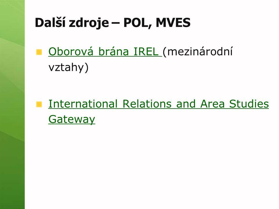 Další zdroje – POL, MVES Oborová brána IREL Oborová brána IREL (mezinárodní vztahy) International Relations and Area Studies Gateway