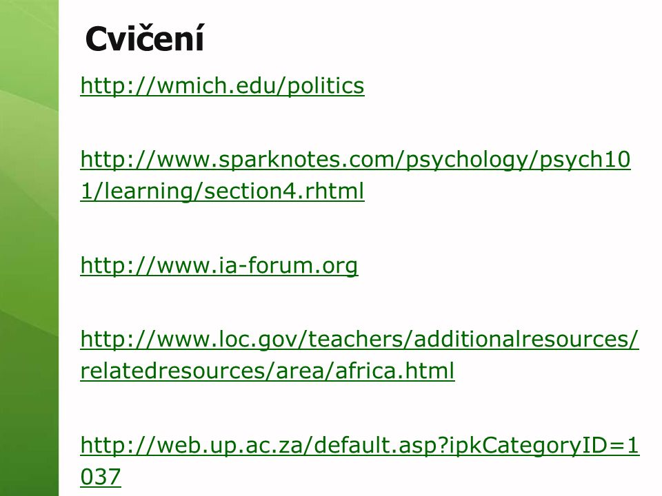 Cvičení http://wmich.edu/politics http://www.sparknotes.com/psychology/psych10 1/learning/section4.rhtml http://www.ia-forum.org http://www.loc.gov/teachers/additionalresources/ relatedresources/area/africa.html http://web.up.ac.za/default.asp?ipkCategoryID=1 037