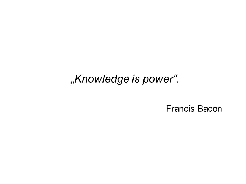"""Knowledge is power . Francis Bacon"