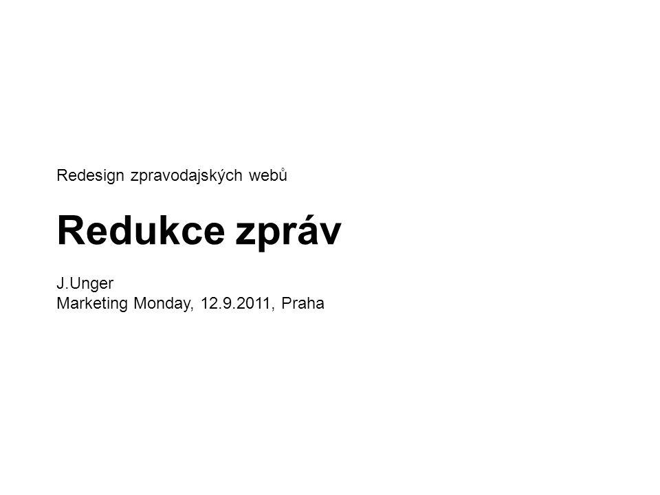 Redesign zpravodajských webů Redukce zpráv J.Unger Marketing Monday, 12.9.2011, Praha