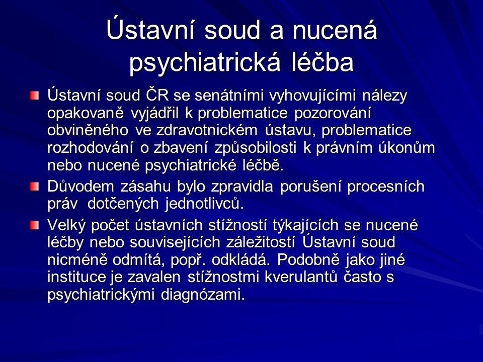 Ústavní soud a nucená psychiatrická léčba Ústavní soud ČR se senátními vyhovujícími nálezy opakovaně vyjádřil k problematice pozorování obviněného ve zdravotnickém ústavu, problematice rozhodování o zbavení způsobilosti k právním úkonům nebo nucené psychiatrické léčbě.