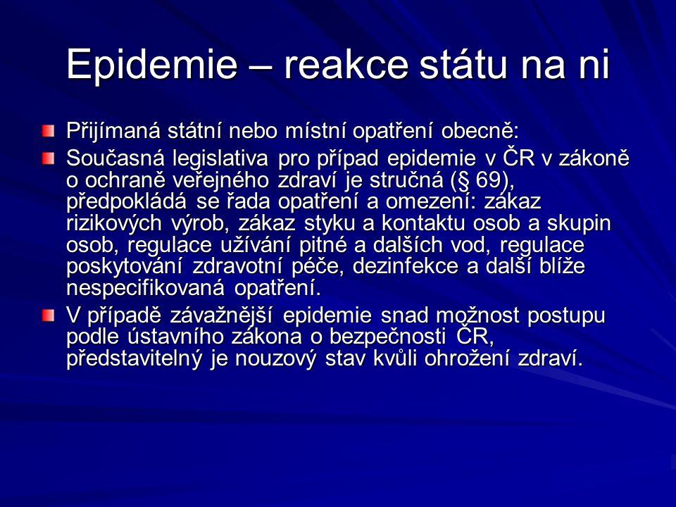 Epidemie – reakce státu na ni Přijímaná státní nebo místní opatření obecně: Současná legislativa pro případ epidemie v ČR v zákoně o ochraně veřejného zdraví je stručná (§ 69), předpokládá se řada opatření a omezení: zákaz rizikových výrob, zákaz styku a kontaktu osob a skupin osob, regulace užívání pitné a dalších vod, regulace poskytování zdravotní péče, dezinfekce a další blíže nespecifikovaná opatření.