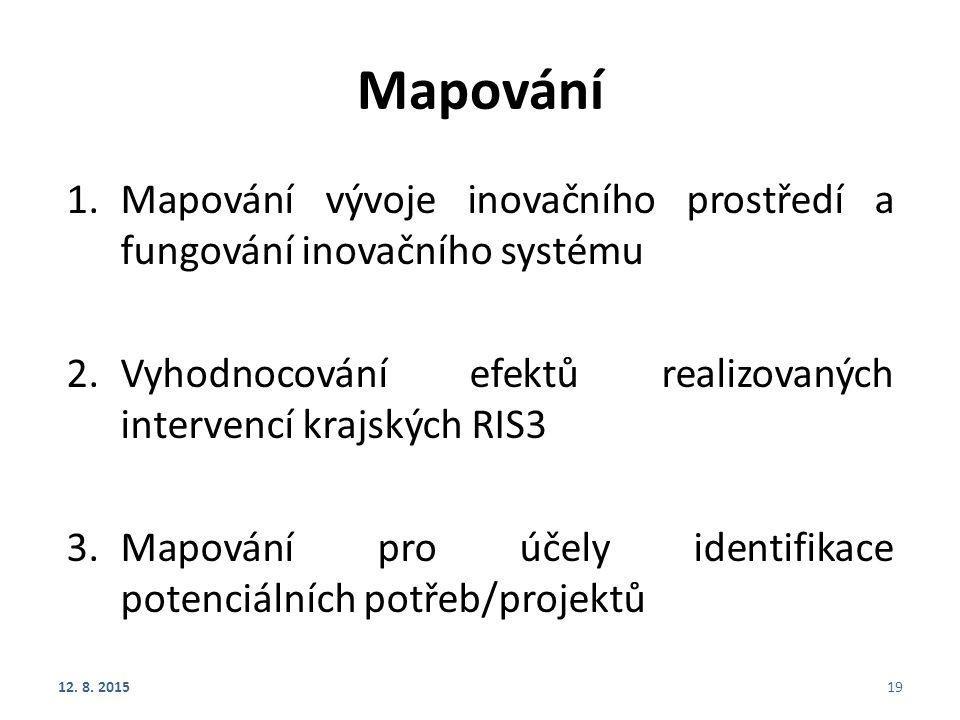 Mapování 1.Mapování vývoje inovačního prostředí a fungování inovačního systému 2.Vyhodnocování efektů realizovaných intervencí krajských RIS3 3.Mapování pro účely identifikace potenciálních potřeb/projektů 12.