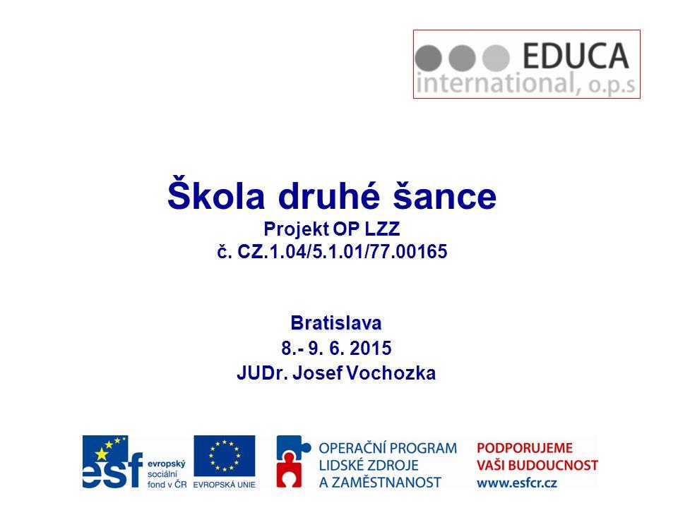 Bratislava 8.- 9.6. 2015 JUDr. Josef Vochozka Škola druhé šance Projekt OP LZZ č.