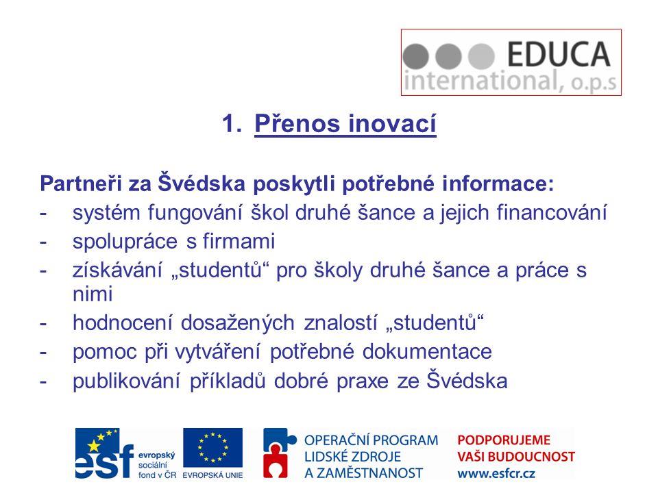 """1.Přenos inovací Partneři za Švédska poskytli potřebné informace: -systém fungování škol druhé šance a jejich financování -spolupráce s firmami -získávání """"studentů pro školy druhé šance a práce s nimi -hodnocení dosažených znalostí """"studentů -pomoc při vytváření potřebné dokumentace -publikování příkladů dobré praxe ze Švédska"""