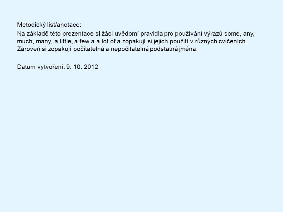 Metodický list/anotace: Na základě této prezentace si žáci uvědomí pravidla pro používání výrazů some, any, much, many, a little, a few a a lot of a zopakují si jejich použití v různých cvičeních.