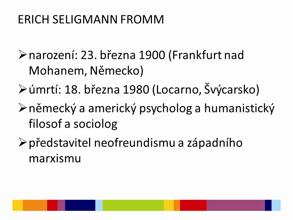 ERICH SELIGMANN FROMM  narození: 23. března 1900 (Frankfurt nad Mohanem, Německo)  úmrtí: 18. března 1980 (Locarno, Švýcarsko)  německý a americký