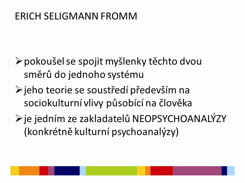 ERICH SELIGMANN FROMM  pokoušel se spojit myšlenky těchto dvou směrů do jednoho systému  jeho teorie se soustředí především na sociokulturní vlivy p