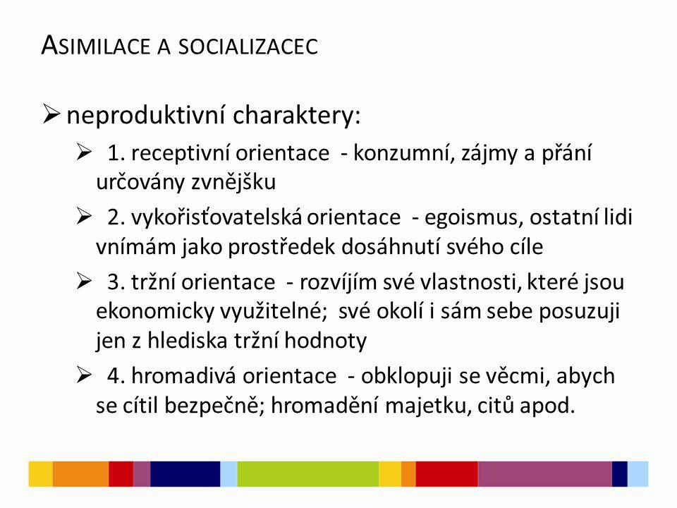 A SIMILACE A SOCIALIZACEC  neproduktivní charaktery:  1. receptivní orientace - konzumní, zájmy a přání určovány zvnějšku  2. vykořisťovatelská ori