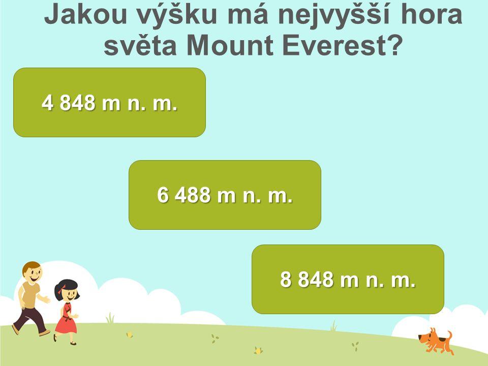Jakou výšku má nejvyšší hora světa Mount Everest? 4 848 m n. m. 4 848 m n. m. 8 848 m n. m. 6 488 m n. m. 6 488 m n. m.