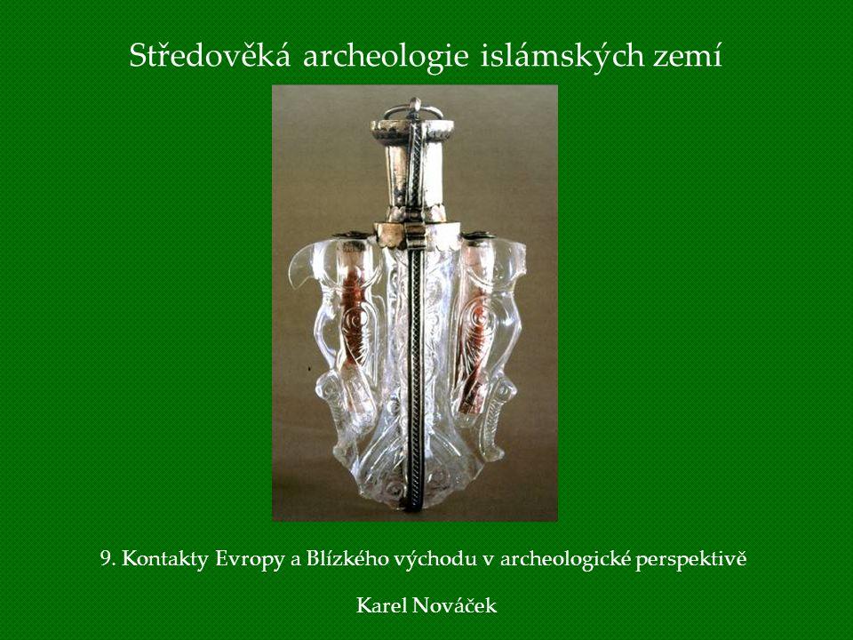 Středověká archeologie islámských zemí Karel Nováček 9. Kontakty Evropy a Blízkého východu v archeologické perspektivě