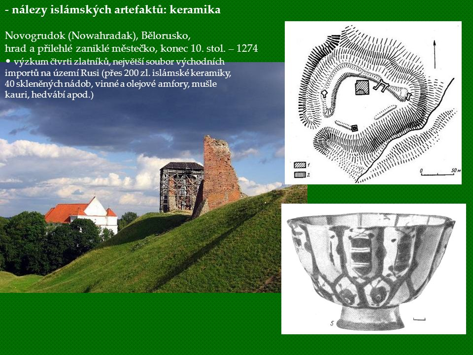 - nálezy islámských artefaktů: keramika Novogrudok (Nowahradak), Bělorusko, hrad a přilehlé zaniklé městečko, konec 10. stol. – 1274 výzkum čtvrti zla