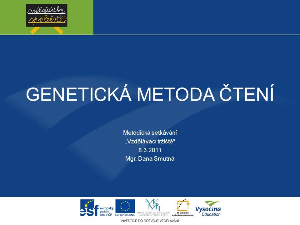 """GENETICKÁ METODA ČTENÍ Metodická setkávání """"Vzdělávací tržiště 8.3.2011 Mgr. Dana Smutná"""