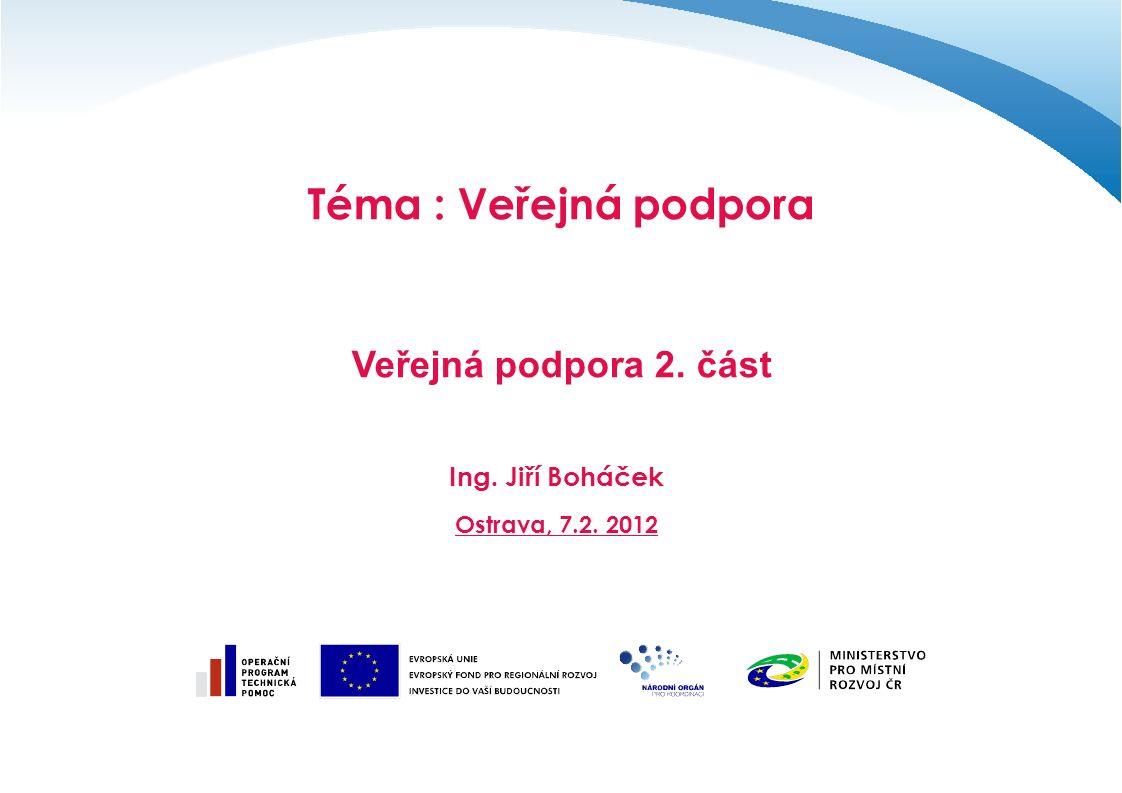Téma : Veřejná podpora Veřejná podpora 2. část Ing. Jiří Boháček Ostrava, 7.2. 2012