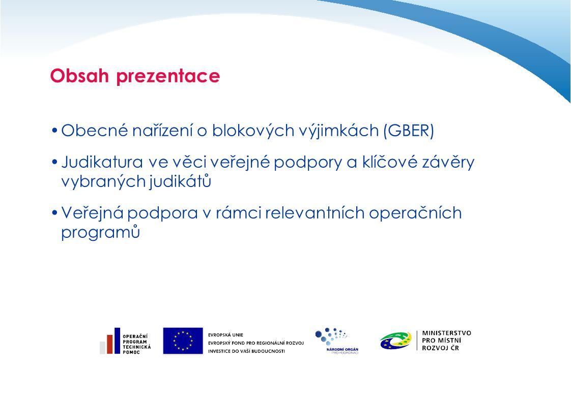Obsah prezentace Obecné nařízení o blokových výjimkách (GBER) Judikatura ve věci veřejné podpory a klíčové závěry vybraných judikátů Veřejná podpora v rámci relevantních operačních programů