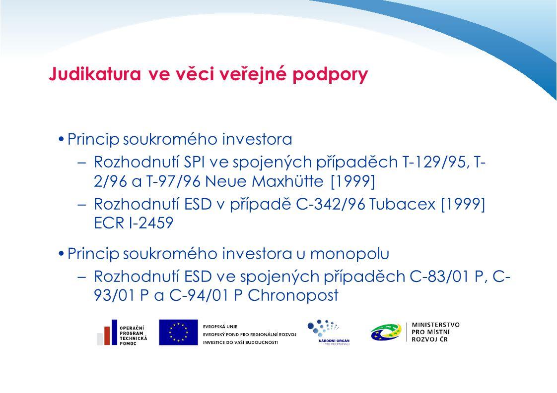 Judikatura ve věci veřejné podpory Princip soukromého investora –Rozhodnutí SPI ve spojených případěch T-129/95, T- 2/96 a T-97/96 Neue Maxhütte [1999] –Rozhodnutí ESD v případě C-342/96 Tubacex [1999] ECR I-2459 Princip soukromého investora u monopolu –Rozhodnutí ESD ve spojených případěch C-83/01 P, C- 93/01 P a C-94/01 P Chronopost