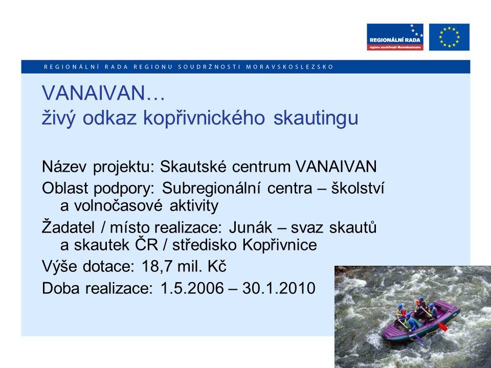 VANAIVAN… živý odkaz kopřivnického skautingu Název projektu: Skautské centrum VANAIVAN Oblast podpory: Subregionální centra – školství a volnočasové a