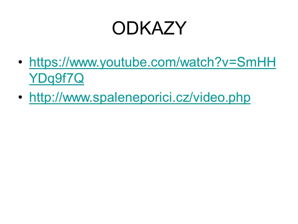 ODKAZY https://www.youtube.com/watch v=SmHH YDq9f7Qhttps://www.youtube.com/watch v=SmHH YDq9f7Q http://www.spaleneporici.cz/video.php
