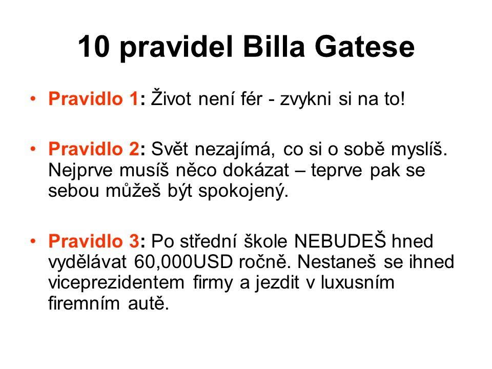 10 pravidel Billa Gatese Pravidlo 1: Život není fér - zvykni si na to! Pravidlo 2: Svět nezajímá, co si o sobě myslíš. Nejprve musíš něco dokázat – te
