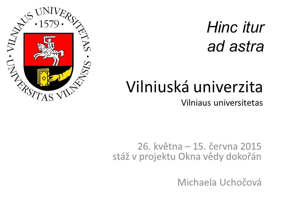 Vilniuská univerzita Vilniaus universitetas 26. května – 15. června 2015 stáž v projektu Okna vědy dokořán Michaela Uchočová Hinc itur ad astra