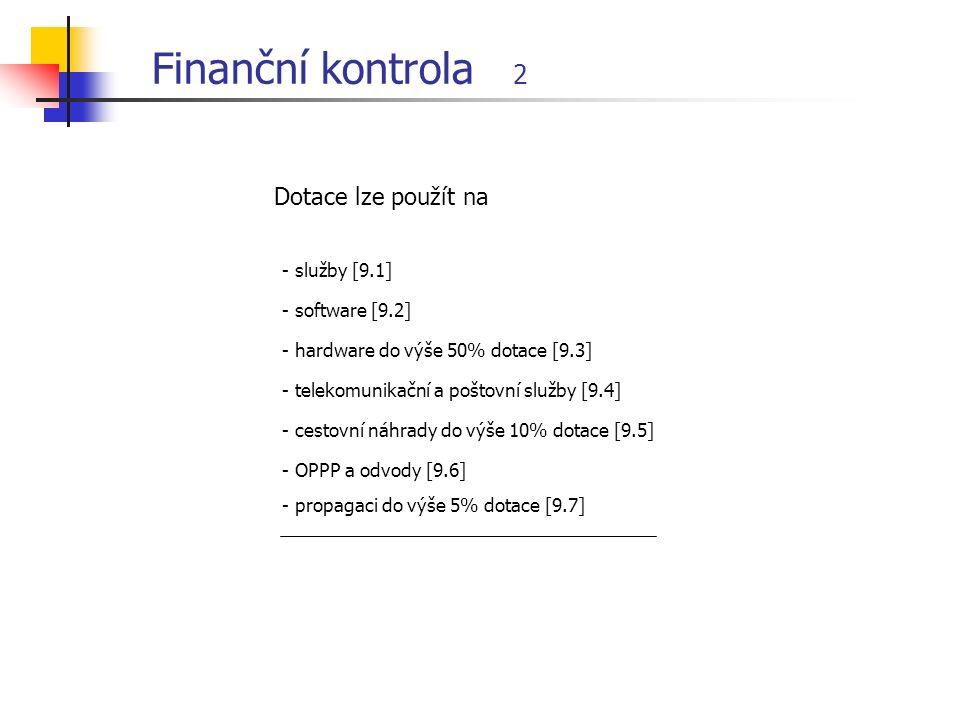 Finanční kontrola 2 Dotace lze použít na - služby [9.1] - software [9.2] - hardware do výše 50% dotace [9.3] - telekomunikační a poštovní služby [9.4] - cestovní náhrady do výše 10% dotace [9.5] - OPPP a odvody [9.6] - propagaci do výše 5% dotace [9.7]