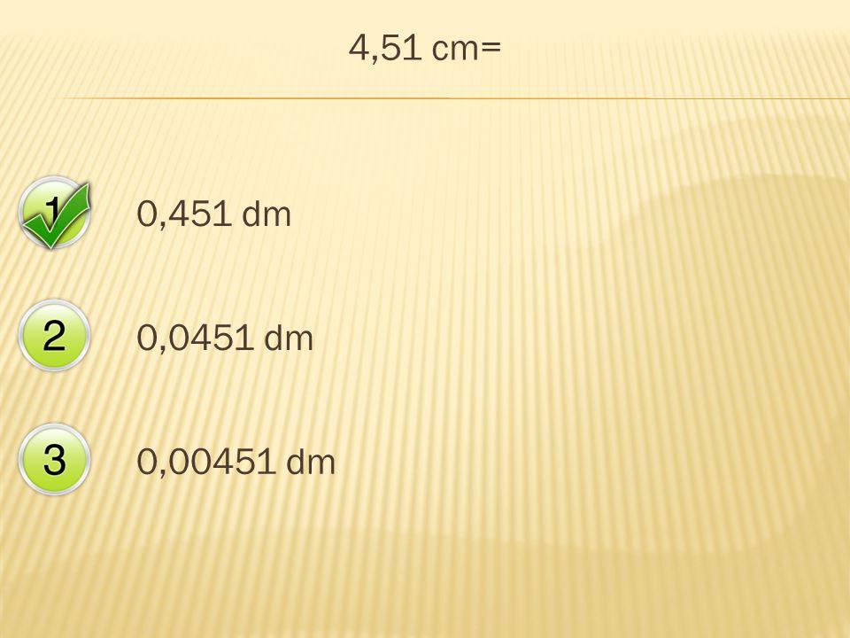 4,51 cm= 0,451 dm 0,0451 dm 0,00451 dm