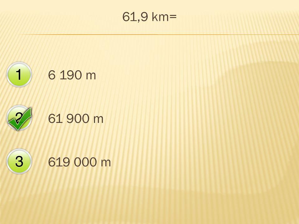 61,9 km= 6 190 m 61 900 m 619 000 m
