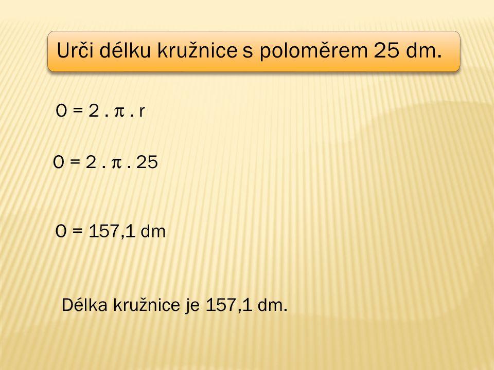 Urči délku kružnice s poloměrem 25 dm. O = 2. .