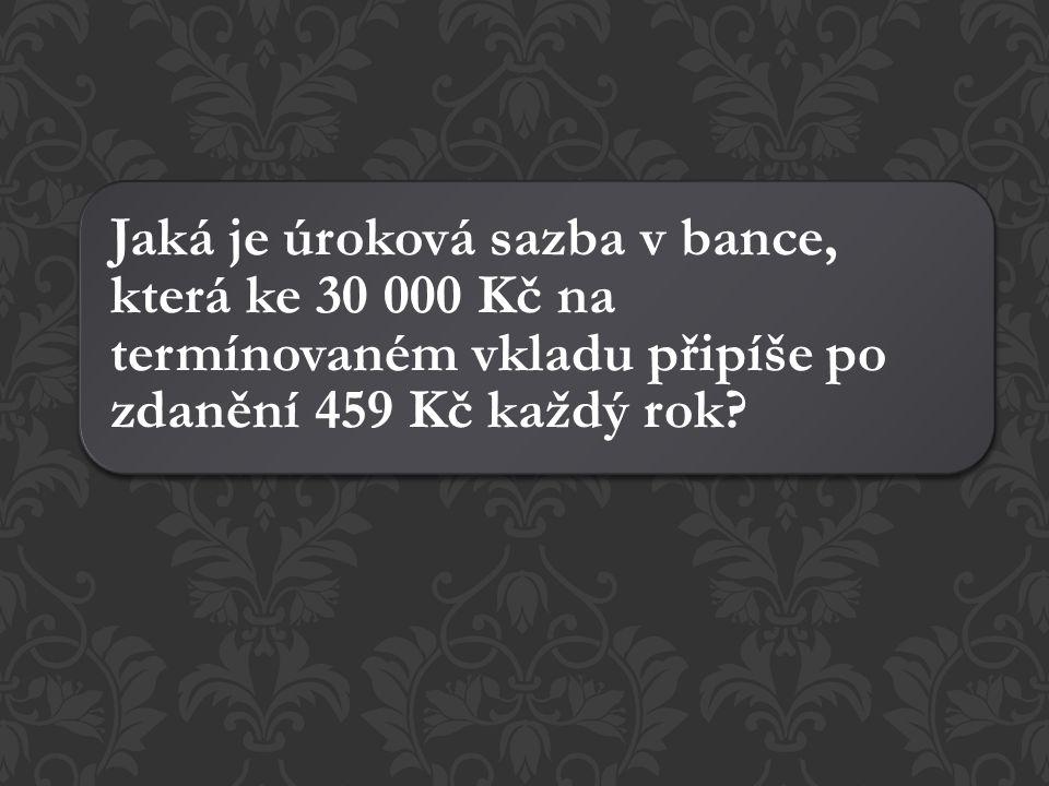 Jaká je úroková sazba v bance, která ke 30 000 Kč na termínovaném vkladu připíše po zdanění 459 Kč každý rok?
