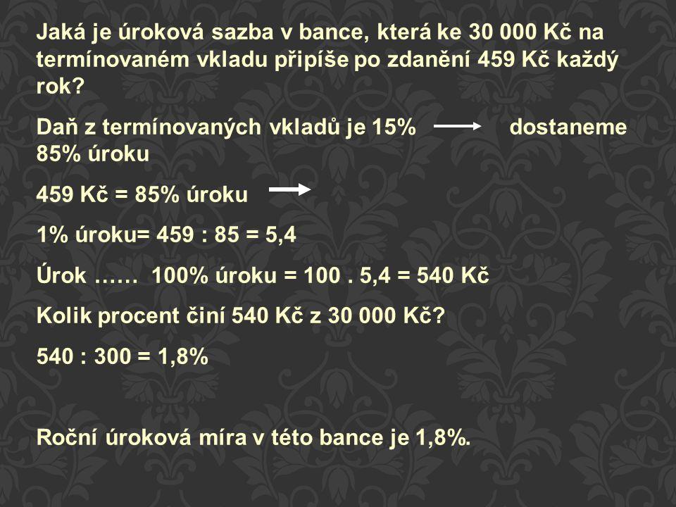 Daň z termínovaných vkladů je 15%dostaneme 85% úroku 459 Kč = 85% úroku 1% úroku= 459 : 85 = 5,4 Úrok …… 100% úroku = 100. 5,4 = 540 Kč Kolik procent