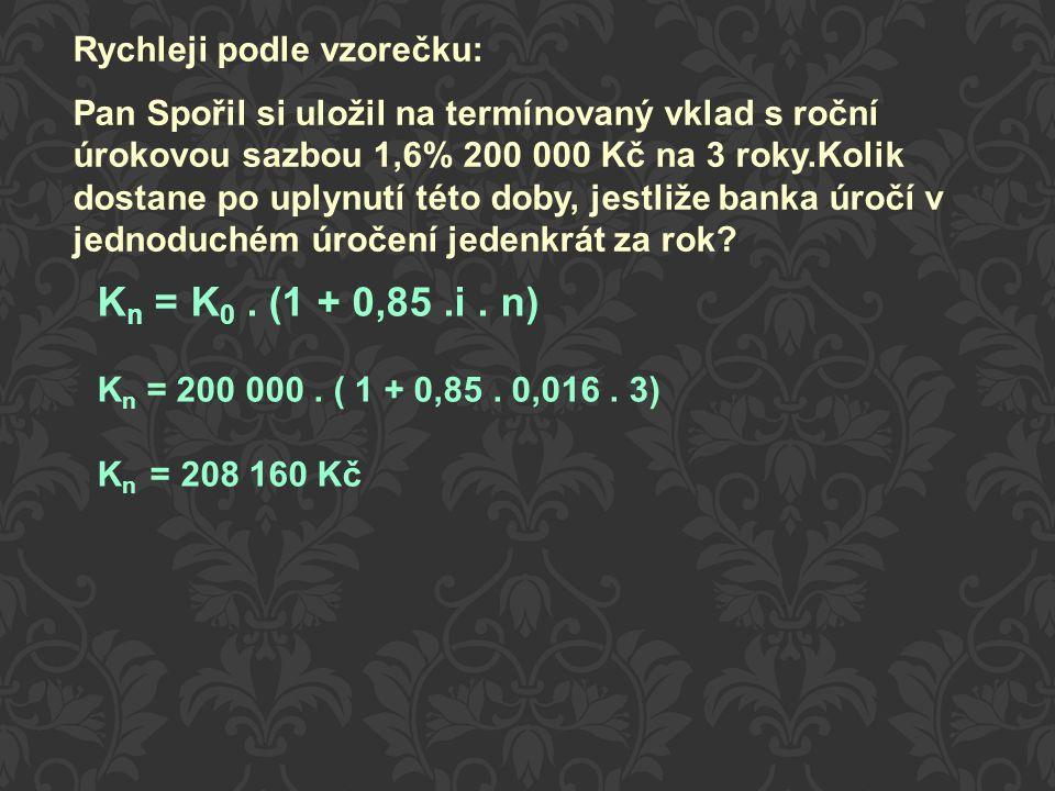 K n = K 0. (1 + 0,85.i. n) K n = 200 000. ( 1 + 0,85. 0,016. 3) K n = 208 160 Kč Rychleji podle vzorečku: Pan Spořil si uložil na termínovaný vklad s
