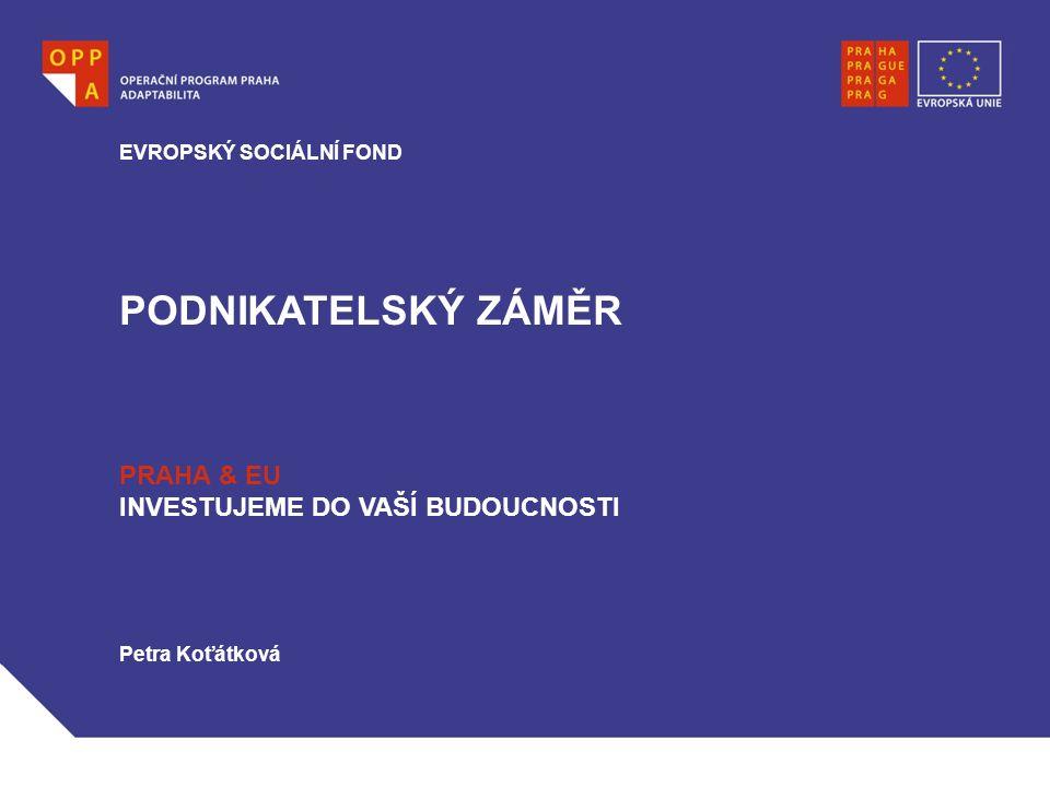 PODNIKATELSKÝ ZÁMĚR EVROPSKÝ SOCIÁLNÍ FOND PRAHA & EU INVESTUJEME DO VAŠÍ BUDOUCNOSTI Petra Koťátková