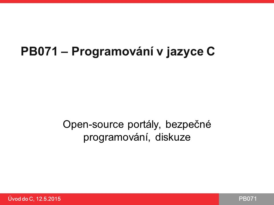 PB071 Úvod do C, 12.5.2015 Návrhové vzory Návrhový vzor je opakovaně použitelné řešení pro často se vyskytující problém ●http://sourcemaking.com/design_patternshttp://sourcemaking.com/design_patterns Často zmiňováno v kontextu objektově orientovaného programování, ale jde o obecný princip Např.