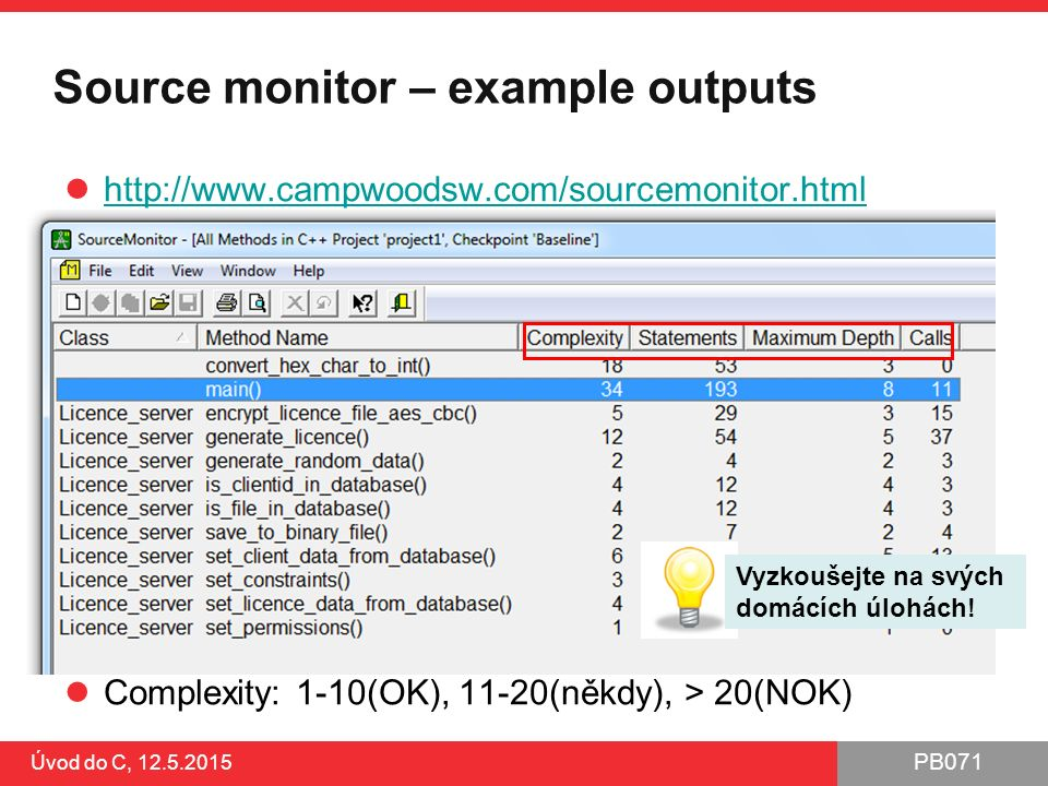 PB071 Úvod do C, 12.5.2015 Source monitor – example outputs http://www.campwoodsw.com/sourcemonitor.html Complexity: 1-10(OK), 11-20(někdy), > 20(NOK)